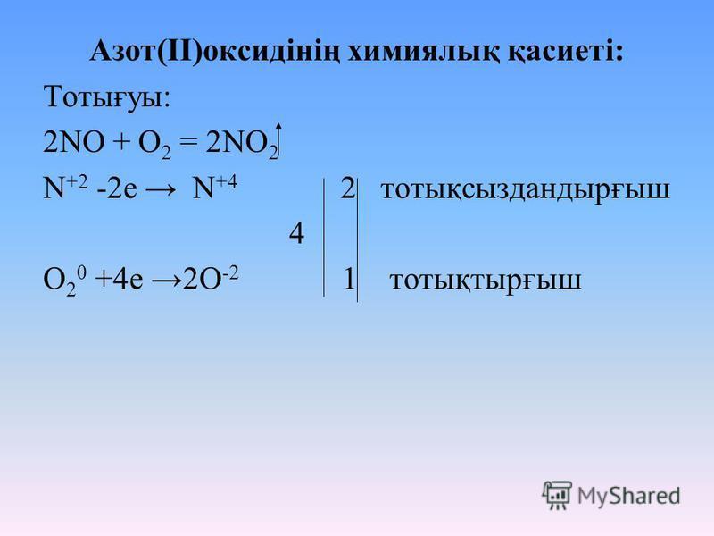 Азот(II)оксидінің химиялық қасиеті: Тотығуы: 2NO + O 2 = 2NO 2 N +2 -2e N +4 2 тотықсыздандырғыш 4 O 2 0 +4e 2O -2 1 тотықтырғыш