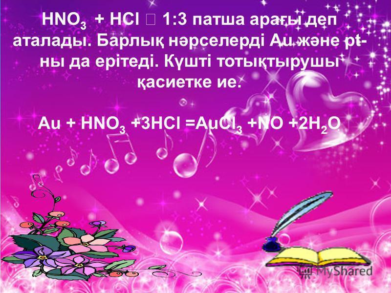 HNO 3 + HCl 1:3 патша арағы деп аталады. Барлық нәрселерді Аu және pt- ны да ерітеді. Күшті тотықтырушы қасиетке ие. Аu + HNO 3 +3HCl =AuCl 3 +NO +2H 2 O