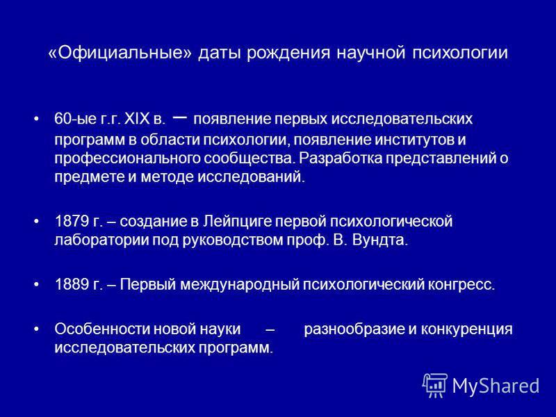 «Официальные» даты рождения научной психологии 60-ые г.г. XIX в. – появление первых исследовательских программ в области психологии, появление институтов и профессионального сообщества. Разработка представлений о предмете и методе исследований. 1879