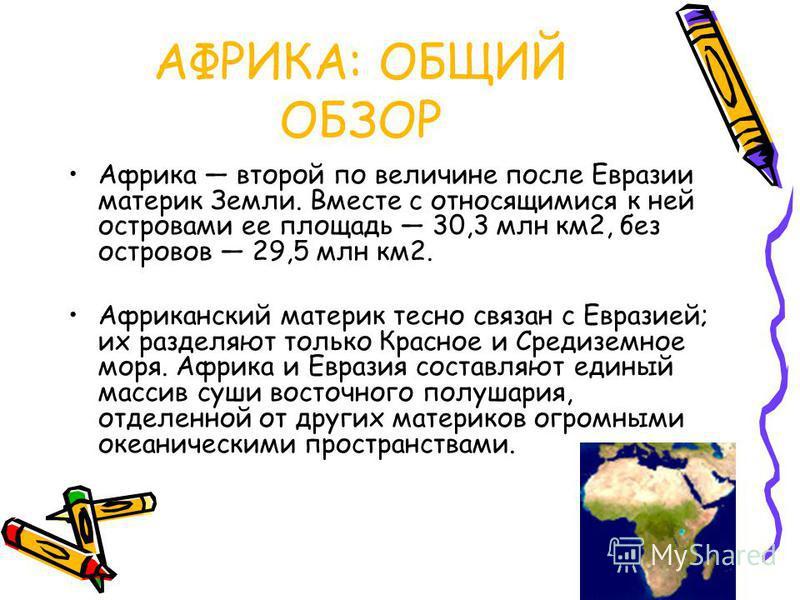 АФРИКА: ОБЩИЙ ОБЗОР Африка второй по величине после Евразии материк Земли. Вместе с относящимися к ней островами ее площадь 30,3 млн км 2, без островов 29,5 млн км 2. Африканский материк тесно связан с Евразией; их разделяют только Красное и Средизем