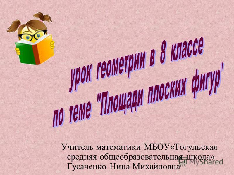 Учитель математики МБОУ«Тогульская средняя общеобразовательная школа» Гусаченко Нина Михайловна