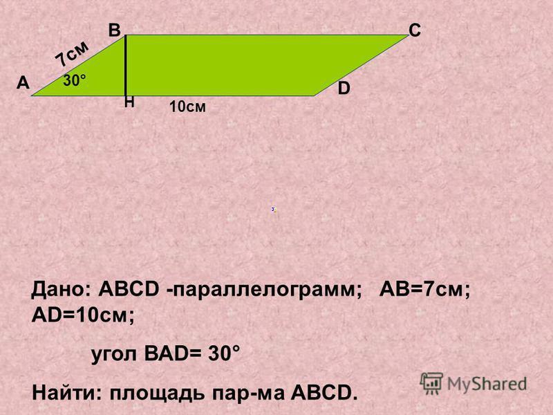 Дано: АВСD -параллелограмм; АВ=7 см; АD=10 см; угол ВАD= 30° Найти: площадь пар-ма АВСD. 7 см 10 см 30° А ВС D H
