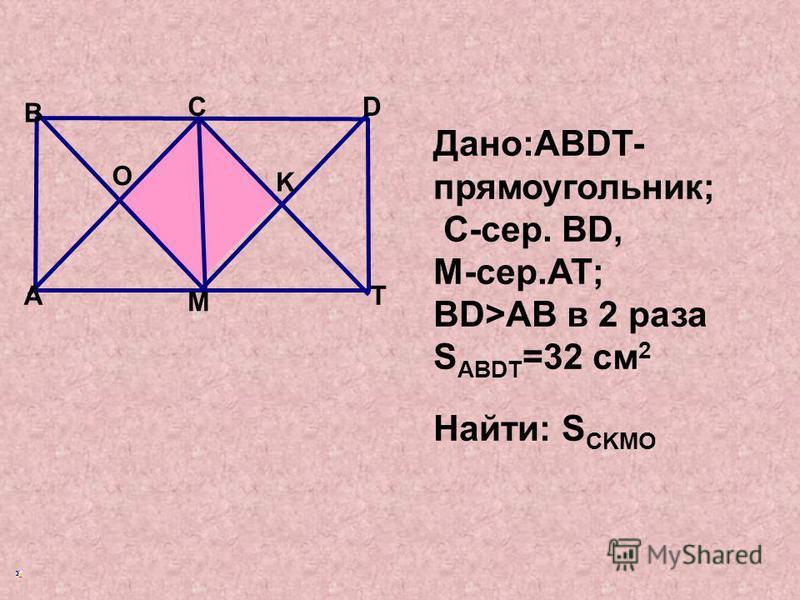 Дано:ABDT- прямоугольник; C-сер. BD, М-сер.AT; BD>AB в 2 раза S ABDT =32 см 2 Найти: S CKMO А В СD T M O K