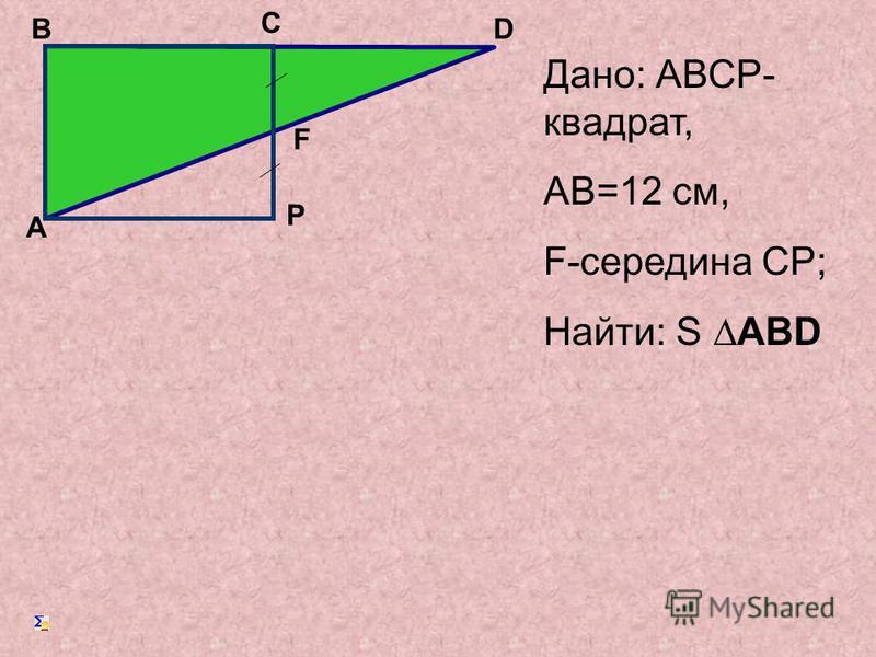 Дано: АВСP- квадрат, АB=12 cm, F-середина СP; Найти: S ABD А B C D F P