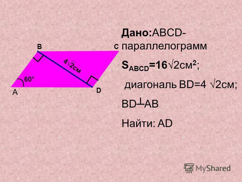 Дано:ABCD- параллелограмм S ABCD =162 см 2 ; диагональ BD=4 2 см; BDAB Найти: AD A BC D 42 см 60°