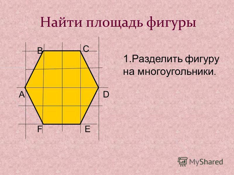 Найти площадь фигуры А В С D EF 1. Разделить фигуру на многоугольники.