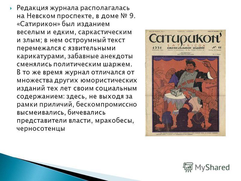 Редакция журнала располагалась на Невском проспекте, в доме 9. «Сатирикон» был изданием веселым и едким, саркастическим и злым; в нем остроумный текст перемежался с язвительными карикатурами, забавные анекдоты сменялись политическим шаржем. В то же в
