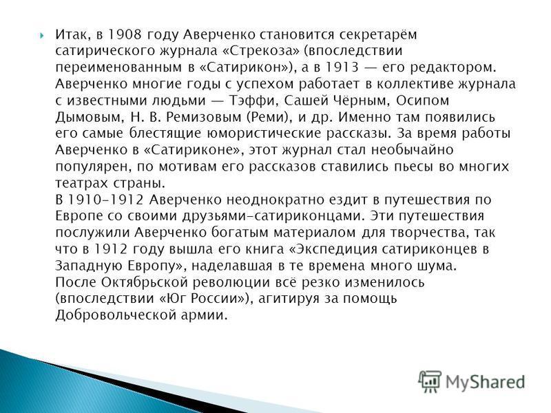 Итак, в 1908 году Аверченко становится секретарём сатирического журнала «Стрекоза» (впоследствии переименованным в «Сатирикон»), а в 1913 его редактором. Аверченко многие годы с успехом работает в коллективе журнала с известными людьми Тэффи, Сашей Ч