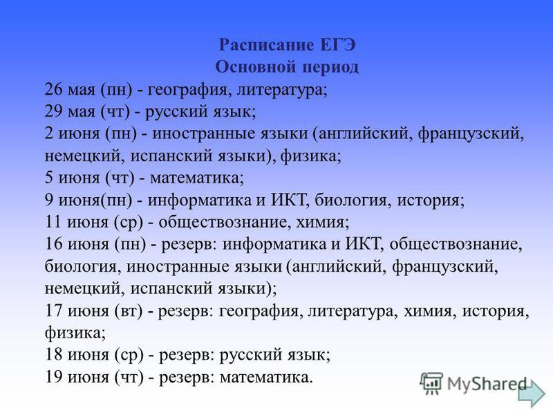 Расписание ЕГЭ Основной период 26 мая (пн) - география, литература; 29 мая (чт) - русский язык; 2 июня (пн) - иностранные языки (английский, французский, немецкий, испанский языки), физика; 5 июня (чт) - математика; 9 июня(пн) - информатика и ИКТ, би