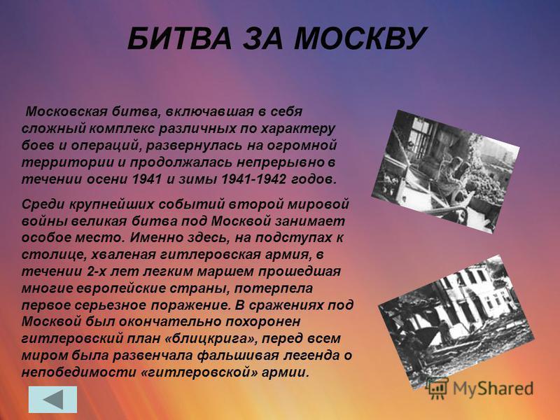 БИТВА ЗА МОСКВУ Московская битва, включавшая в себя сложный комплекс различных по характеру боев и операций, развернулась на огромной территории и продолжалась непрерывно в течении осени 1941 и зимы 1941-1942 годов. Среди крупнейших событий второй ми