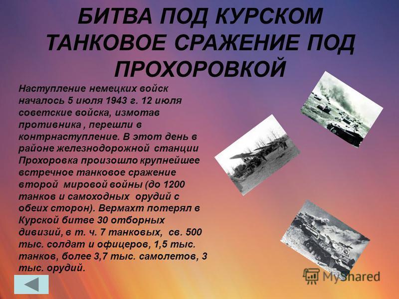 Наступление немецких войск началось 5 июля 1943 г. 12 июля советские войска, измотав противника, перешли в контрнаступление. В этот день в районе железнодорожной станции Прохоровка произошло крупнейшее встречное танковое сражение второй мировой войны