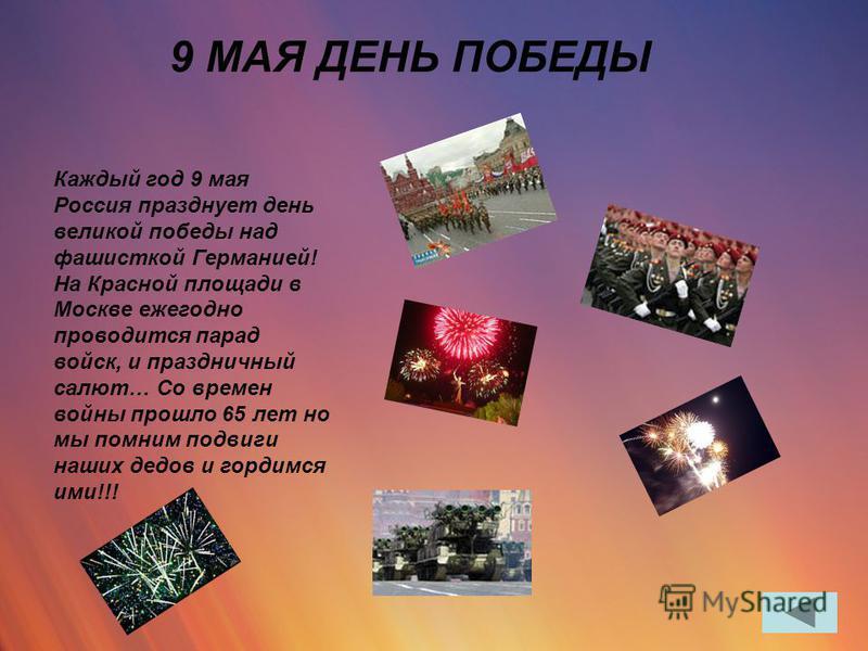 9 МАЯ ДЕНЬ ПОБЕДЫ Каждый год 9 мая Россия празднует день великой победы над фашисткой Германией! На Красной площади в Москве ежегодно проводится парад войск, и праздничный салют… Со времен войны прошло 65 лет но мы помним подвиги наших дедов и гордим