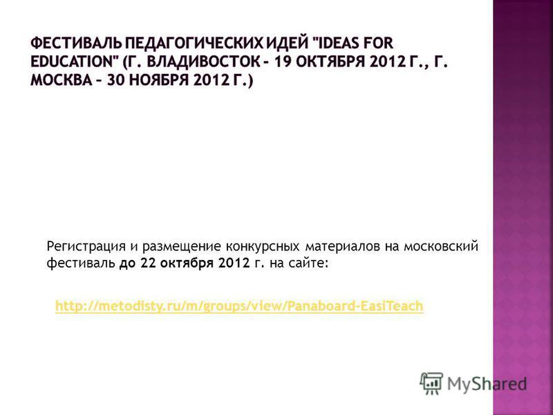 Регистрация и размещение конкурсных материалов на московский фестиваль до 22 октября 2012 г. на сайте: http://metodisty.ru/m/groups/view/Panaboard-EasiTeach