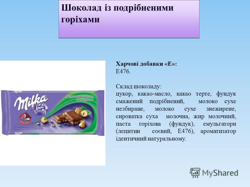 Шоколад із подрібненими горіхами Харчові добавки «E»: Е476. Склад шоколаду: цукор, какао-масло, какао терте, фундук смажений подрібнений, молоко сухе незбиране, молоко сухе знежирене, сироватка суха молочна, жир молочний, паста горіхова (фундук), ему