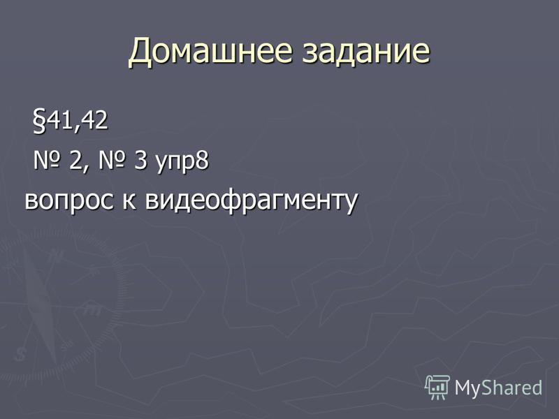 Домашнее задание § 41,42 § 41,42 2, 3 упр 8 2, 3 упр 8 вопрос к видеофрагменту