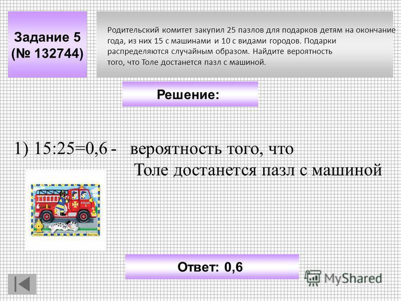 Задание 5 ( 132744) Ответ: 0,6 Решение: Родительский комитет зкакупил 25 пазлов для подарков детям на окончание года, из них 15 с машинами и 10 с видами городов. Подарки распределяются случайным образом. Найдите вероятность того, что Толе достанется