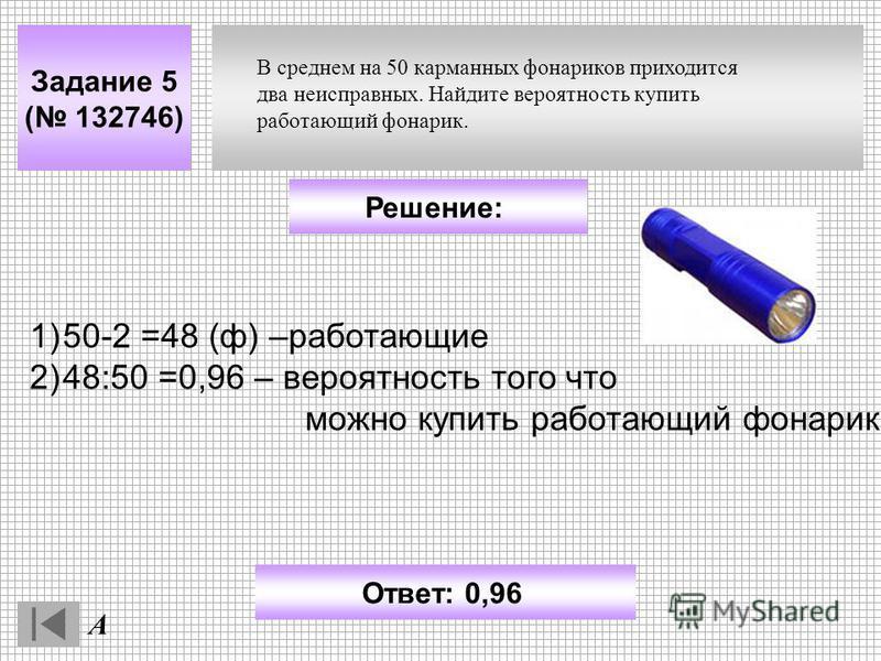 Задание 5 ( 132746) А Ответ: 0,96 Решение: В среднем на 50 карманных фонариков приходится два неисправных. Найдите вероятность купить работающий фонарик. 1)50-2 =48 (ф) –работающие 2)48:50 =0,96 – вероятность того что можно купить работающий фонарик