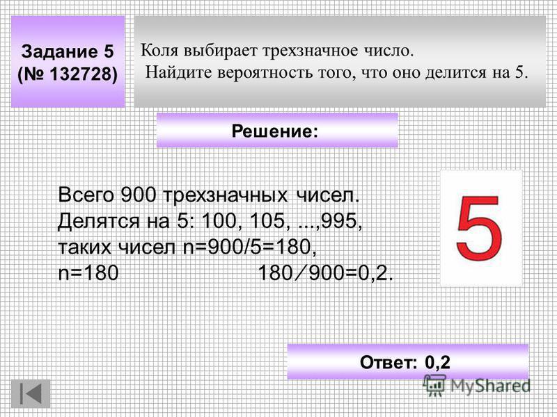 Задание 5 ( 132728) Ответ: 0,2 Решение: Коля выбирает трехзначное число. Найдите вероятность того, что оно делится на 5. Всего 900 трехзначных чисел. Делятся на 5: 100, 105,...,995, ткаких чисел n=900/5=180, n=180 180 900=0,2.