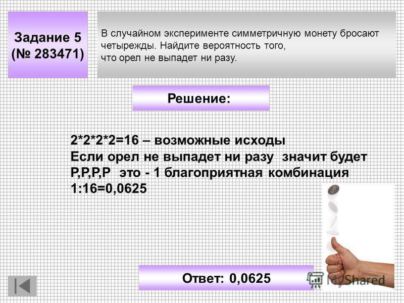 В случайном эксперименте симметричную монету бросают четырежды. Найдите вероятность того, что орел не выпадет ни разу. Задание 5 ( 283471) Решение: Ответ: 0,0625 2*2*2*2=16 – возможные исходы Если орел не выпадет ни разу значит будет Р,Р,Р,Р это - 1