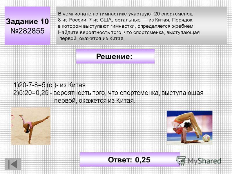 В чемпионате по гимнастике участвуют 20 спортсменок: 8 из России, 7 из США, остальные из Китая. Порядок, в котором выступают гимнастки, определяется жребием. Найдите вероятность того, что спортсменка, выступающая первой, окажется из Китая. Задание 10