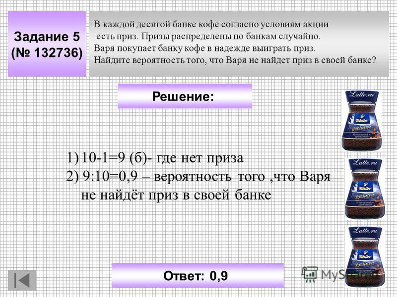 Задание 5 ( 132736) Решение: Ответ: 0,9 В каждой десятой банке кофе согласно условиям какции есть приз. Призы распределены по банкам случайно. Варя покупает банку кофе в надежде выиграть приз. Найдите вероятность того, что Варя не найдет приз в своей