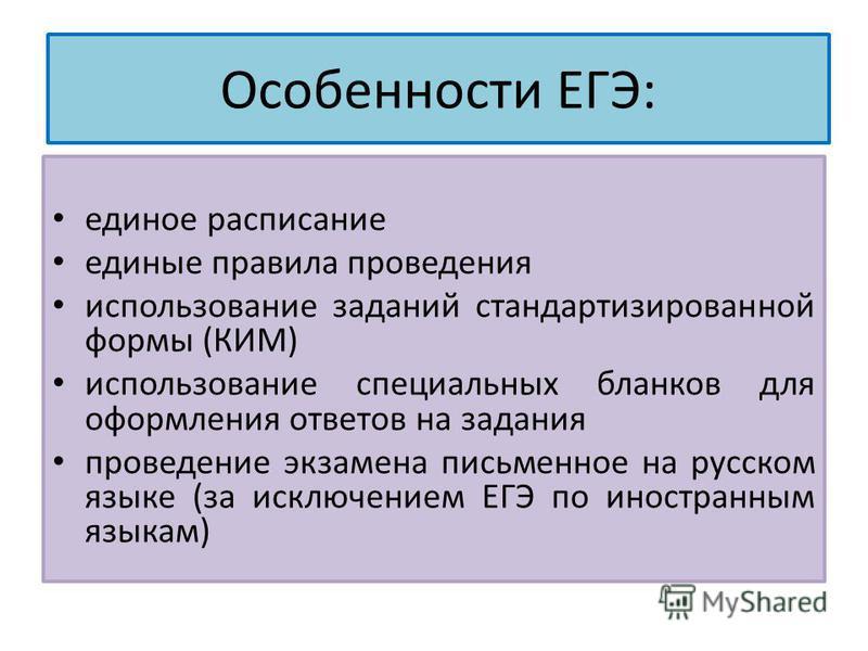 Особенности ЕГЭ: единое расписание единые правила проведения использование заданий стандартизированной формы (КИМ) использование специальных бланков для оформления ответов на задания проведение экзамена письменное на русском языке (за исключением ЕГЭ