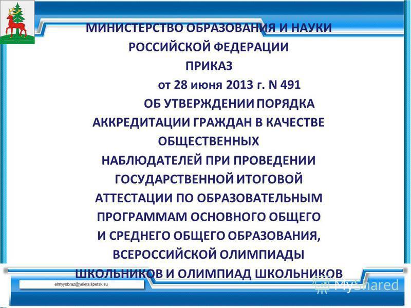МИНИСТЕРСТВО ОБРАЗОВАНИЯ И НАУКИ РОССИЙСКОЙ ФЕДЕРАЦИИ ПРИКАЗ от 28 июня 2013 г. N 491 ОБ УТВЕРЖДЕНИИ ПОРЯДКА АККРЕДИТАЦИИ ГРАЖДАН В КАЧЕСТВЕ ОБЩЕСТВЕННЫХ НАБЛЮДАТЕЛЕЙ ПРИ ПРОВЕДЕНИИ ГОСУДАРСТВЕННОЙ ИТОГОВОЙ АТТЕСТАЦИИ ПО ОБРАЗОВАТЕЛЬНЫМ ПРОГРАММАМ ОС