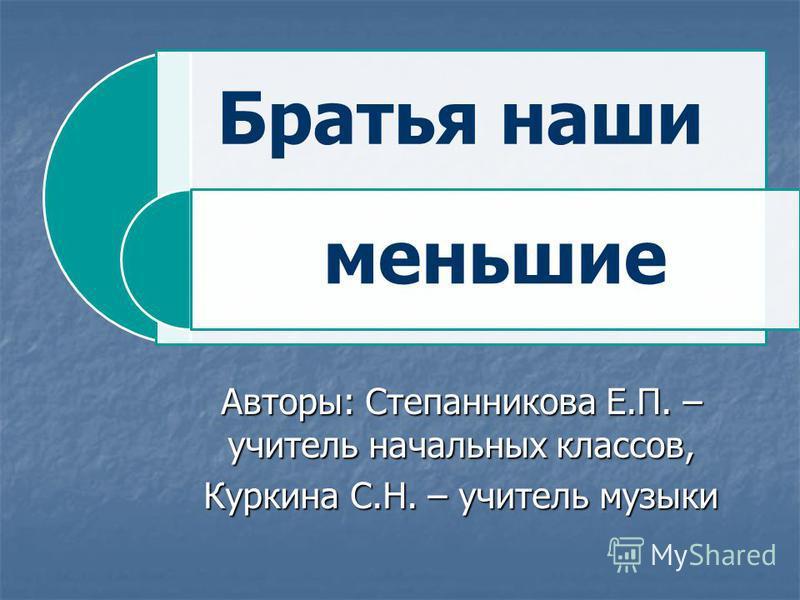 Братья наши меньшие Авторы: Степанникова Е.П. – учитель начальных классов, Куркина С.Н. – учитель музыки