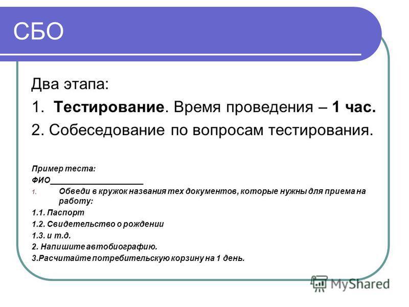 СБО Два этапа: 1. Тестирование. Время проведения – 1 час. 2. Собеседование по вопросам тестирования. Пример теста: ФИО_____________________ 1. Обведи в кружок названия тех документов, которые нужны для приема на работу: 1.1. Паспорт 1.2. Свидетельств