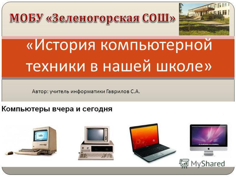 « История компьютерной техники в нашей школе » Автор: учитель информатики Гаврилов С.А.