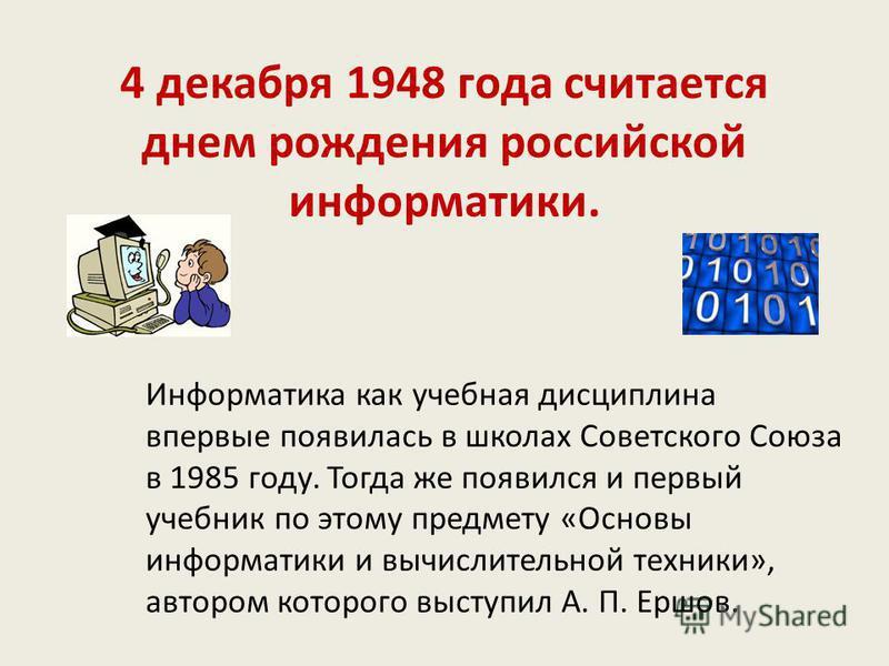 4 декабря 1948 года считается днем рождения российской информатики. Информатика как учебная дисциплина впервые появилась в школах Советского Союза в 1985 году. Тогда же появился и первый учебник по этому предмету «Основы информатики и вычислительной