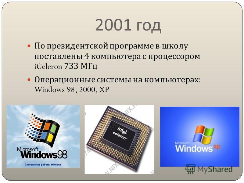 2001 год По президентской программе в школу поставлены 4 компьютера с процессором iCeleron 733 МГц Операционные системы на компьютерах : Windows 98, 2000, XP
