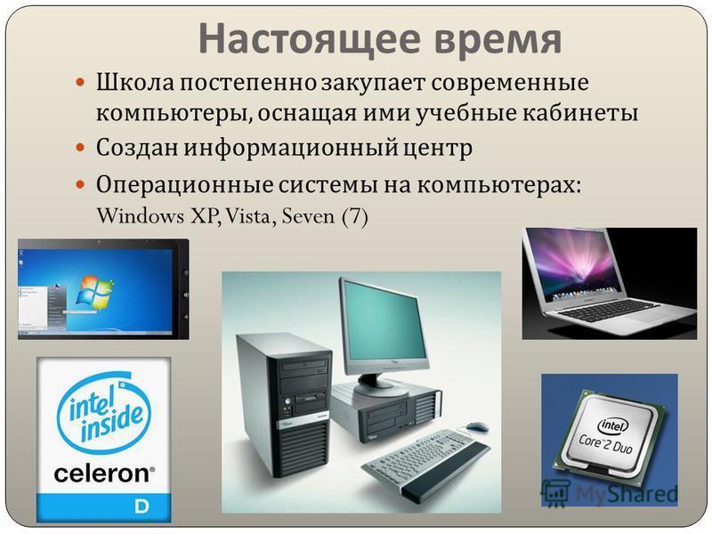 Настоящее время Школа постепенно закупает современные компьютеры, оснащая ими учебные кабинеты Создан информационный центр Операционные системы на компьютерах : Windows XP, Vista, Seven (7)