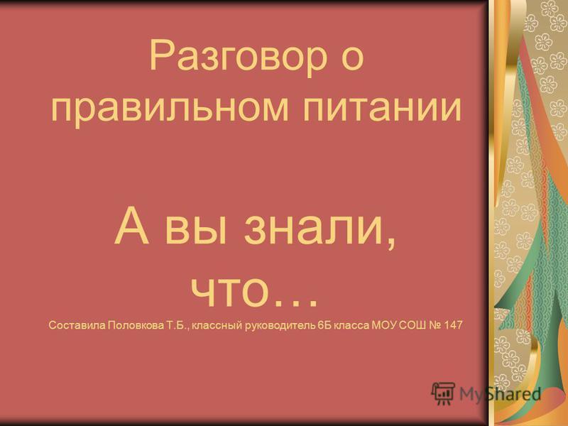 Разговор о правильном питании А вы знали, что… Составила Половкова Т.Б., классный руководитель 6Б класса МОУ СОШ 147