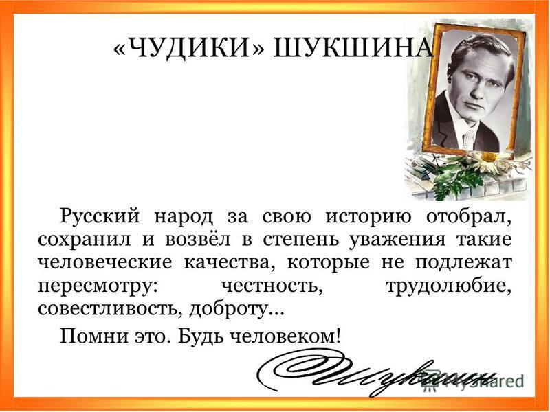 Русский народ за свою историю отобрал, сохранил и возвёл в степень уважения такие человеческие качества, которые не подлежат пересмотру: честность, трудолюбие, совестливость, доброту... Помни это. Будь человеком! «ЧУДИКИ» ШУКШИНА