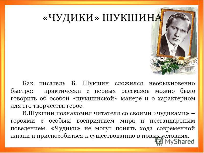 Как писатель В. Шукшин сложился необыкновенно быстро: практически с первых рассказов можно было говорить об особой «шукшинской» манере и о характерном для его творчества герое. В.Шукшин познакомил читателя со своими «чудиками» – героями с особым восп