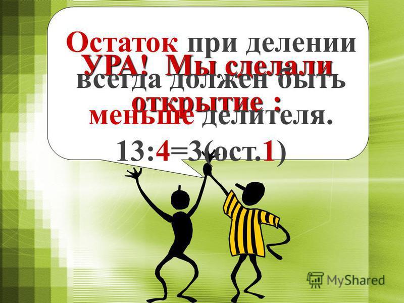 ПРАВИЛО 1: При делении с остатком результат записывают двумя числами. Первое число называют неполным частным, второе – остатком. 13 : 4 = (ост. ) 31