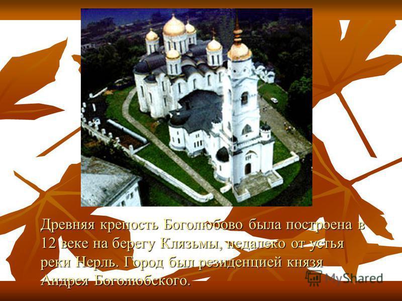 Древняя крепость Боголюбово была построена в 12 веке на берегу Клязьмы, недалеко от устья реки Нерль. Город был резиденцией князя Андрея Боголюбского.