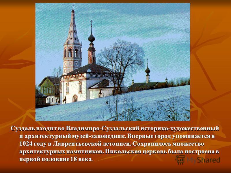 Суздаль входит во Владимиро-Суздальский историко-художественный и архитектурный музей-заповедник. Впервые город упоминается в 1024 году в Лаврентьевской летописи. Сохранилось множество архитектурных памятников. Никольская церковь была построена в пер
