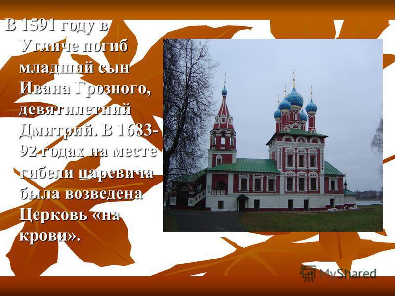 В 1591 году в Угличе погиб младший сын Ивана Грозного, девятилетний Дмитрий. В 1683- 92 годах на месте гибели царевича была возведена Церковь «на крови».