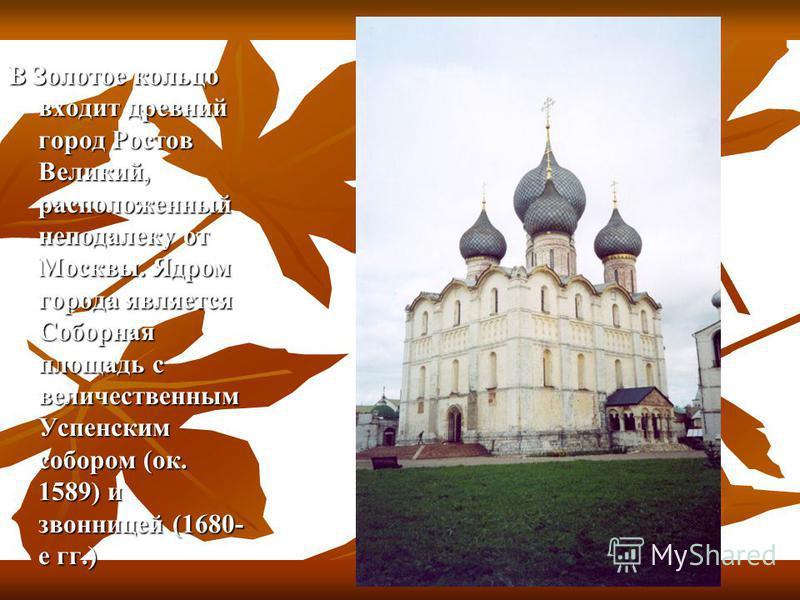 В Золотое кольцо входит древний город Ростов Великий, расположенный неподалеку от Москвы. Ядром города является Соборная площадь с величественным Успенским собором (ок. 1589) и звонницей (1680- е гг.)