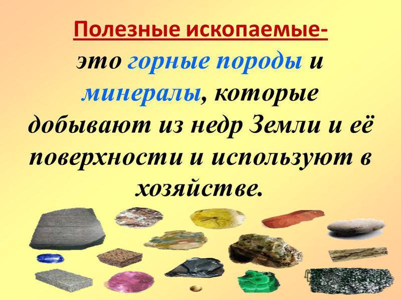 Полезные ископаемые- это горные породы и минералы, которые добывают из недр Земли и её поверхности и используют в хозяйстве.