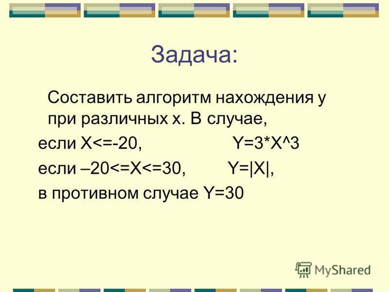 Задача: Составить алгоритм нахождения у при различных х. В случае, если X<=-20, Y=3*X^3 если –20<=X<=30, Y=|X|, в противном случае Y=30