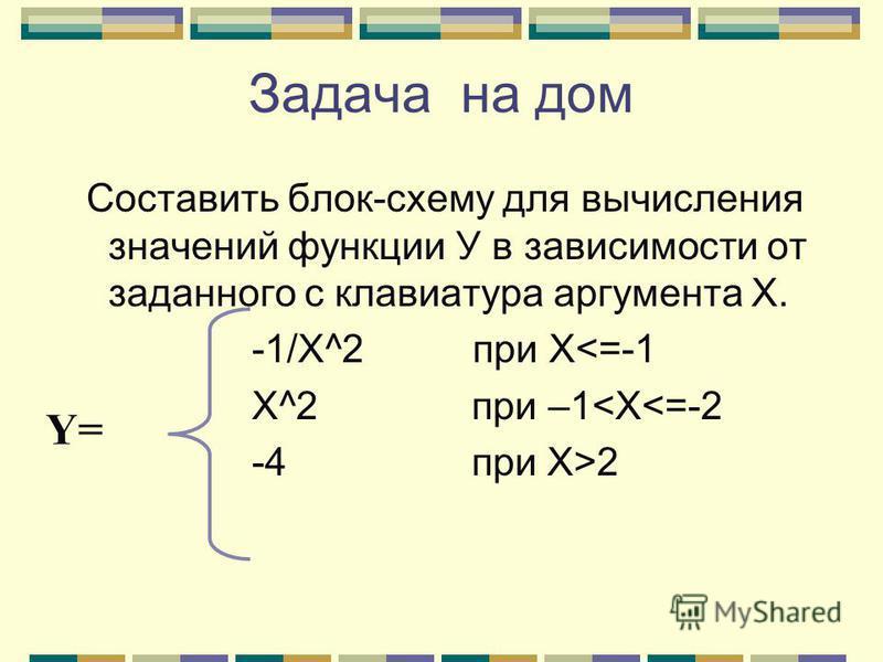 Составить блок-схему для вычисления значений функции У в зависимости от заданного с клавиатура аргумента Х. -1/Х^2 при Х<=-1 X^2 при –1<X<=-2 -4 при X>2 Задача на дом Y=