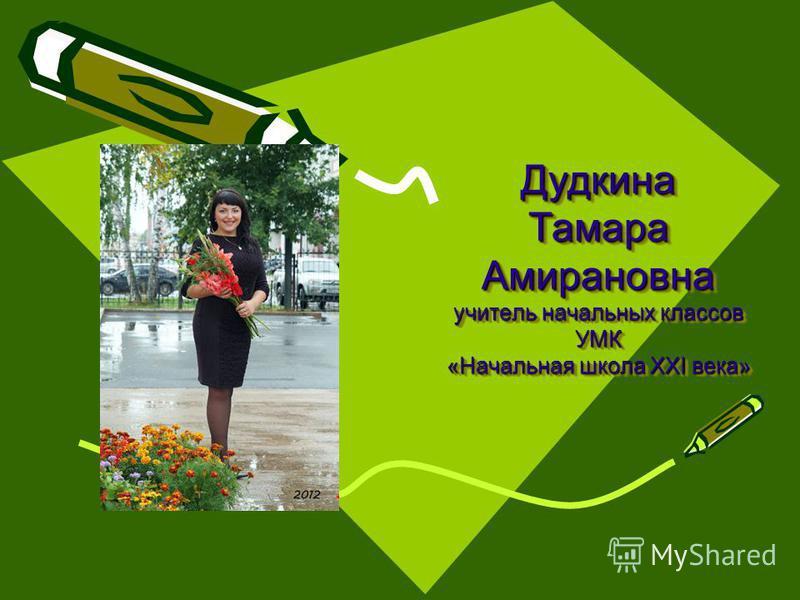 Дудкина Тамара Амирановна учитель начальных классов УМК «Начальная школа ХХI века»