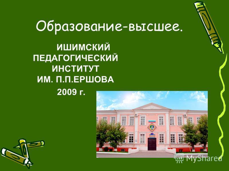 Образование-высшее. ИШИМСКИЙ ПЕДАГОГИЧЕСКИЙ ИНСТИТУТ ИМ. П.П.ЕРШОВА 2009 г.