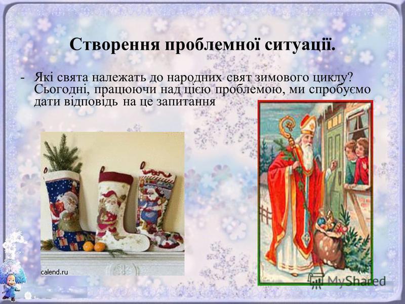 Створення проблемної ситуації. -Які свята належать до народних свят зимового циклу? Сьогодні, працюючи над цією проблемою, ми спробуємо дати відповідь на це запитання