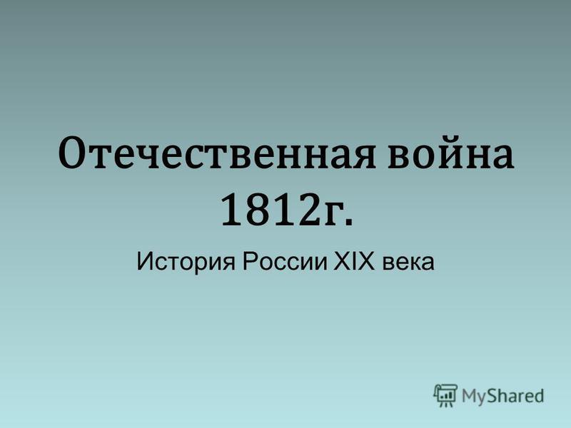 Отечественная война 1812 г. История России XIX века
