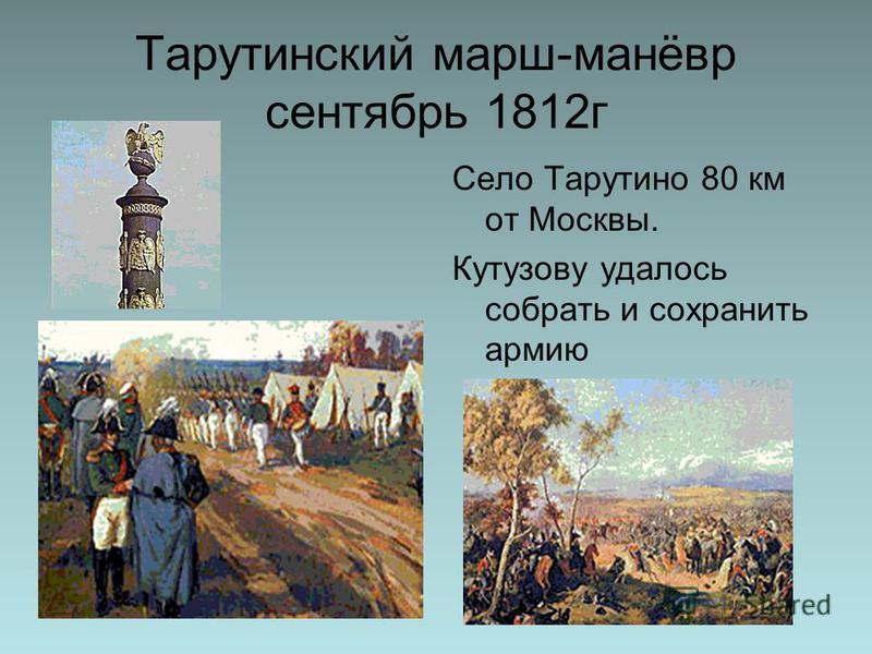 Тарутинский марш-манёвр сентябрь 1812 г Село Тарутино 80 км от Москвы. Кутузову удалось собрать и сохранить армию