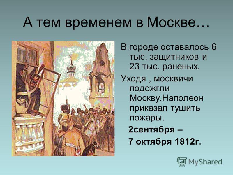 А тем временем в Москве… В городе оставалось 6 тыс. защитников и 23 тыс. раненых. Уходя, москвичи подожгли Москву.Наполеон приказал тушить пожары. 2 сентября – 7 октября 1812 г.